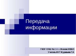 Передача информации ГБОУ СОШ №1968 г. Москва ЮВАО Учитель ИКТ Муравьева Т.А