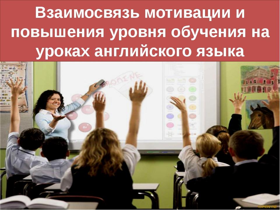 Взаимосвязь мотивации и повышения уровня обучения на уроках английского языка