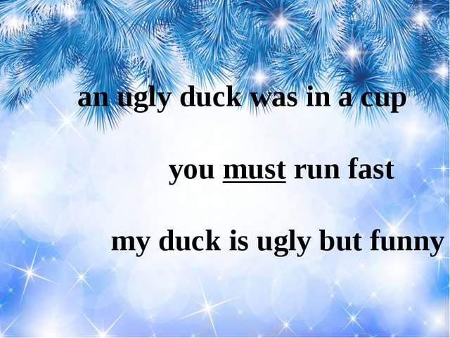 an ugly duck was in a cup you must run fast my duck is ugly but funny