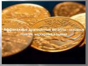 Аффинажные драгоценные металлы - основные понятия, маркировка и оценка