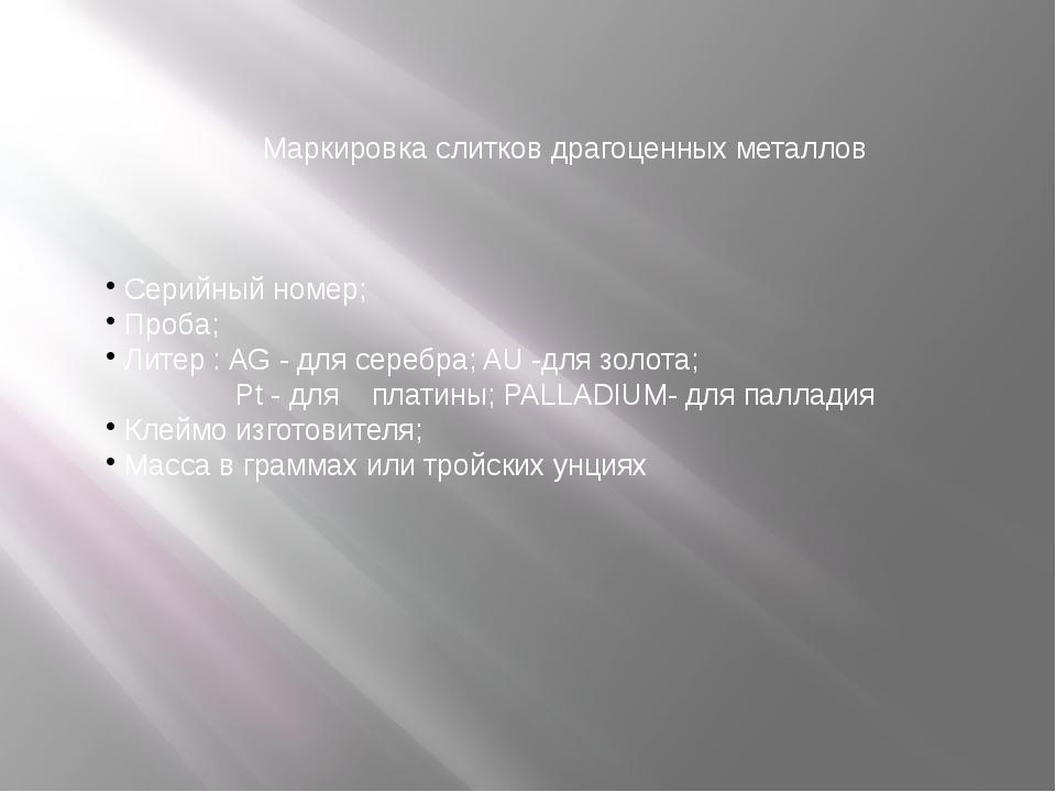 Маркировка слитков драгоценных металлов Серийный номер; Проба; Литер : AG - д...