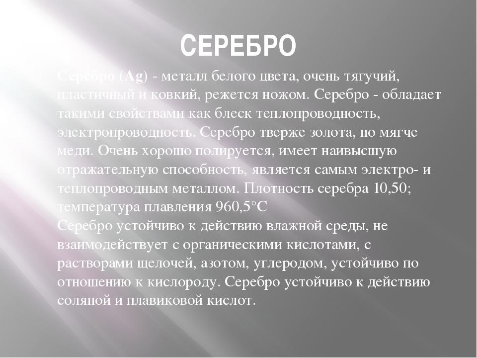 СЕРЕБРО Серебро (Ag) - металл белого цвета, очень тягучий, пластичный и ковки...