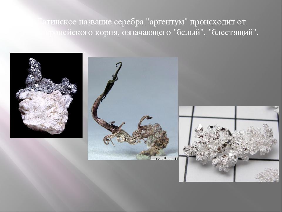 """Латинское название серебра """"аргентум"""" происходит от индоевропейского корня, о..."""