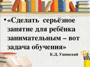 «Сделать серьёзное занятие для ребёнка занимательным – вот задача обучения» К
