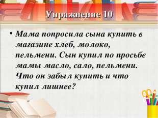 Упражнение 10 Мама попросила сына купить в магазине хлеб, молоко, пельмени. С