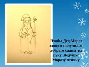 Чтобы Дед Мороз совсем получился добрым садим на руку Дедушке Морозу птичку.