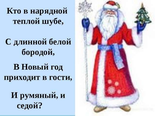 Кто в нарядной теплой шубе, С длинной белой бородой, В Новый год приходит в...