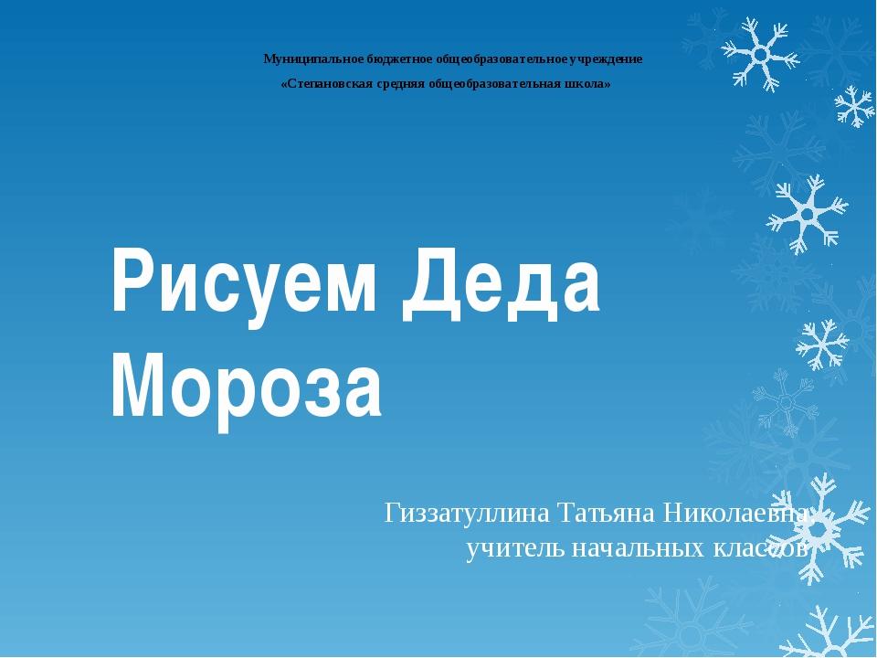 Рисуем Деда Мороза Гиззатуллина Татьяна Николаевна, учитель начальных классов...