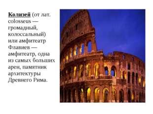 Колизей (от лат. colosseus — громадный, колоссальный) или амфитеатр Флавиев —