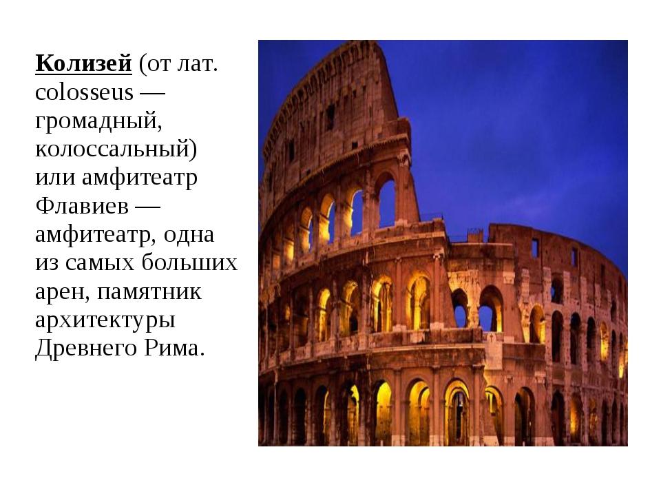 Колизей (от лат. colosseus — громадный, колоссальный) или амфитеатр Флавиев —...