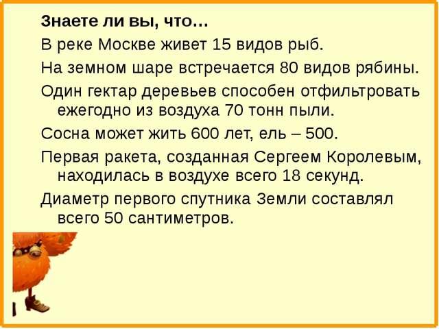Знаете ли вы, что… В реке Москве живет 15 видов рыб. На земном шаре встречает...