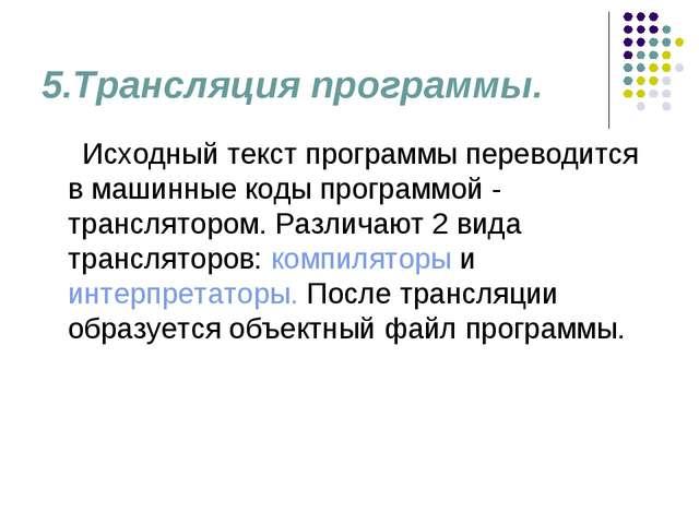 5.Трансляция программы. Исходный текст программы переводится в машинные коды...