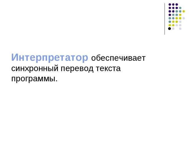 Интерпретатор обеспечивает синхронный перевод текста программы. 