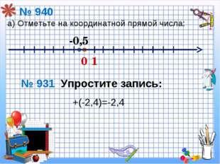 +(-2,4)=-2,4 № 940 а) Отметьте на координатной прямой числа: 0 1 -0,5 № 931 У