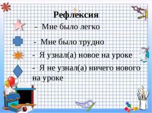Рефлексия - Мне было легко - Мне было трудно - Я узнал(а) новое на уроке - Я