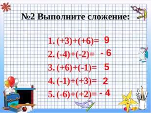 №2 Выполните сложение: (+3)+(+6)= (-4)+(-2)= (+6)+(-1)= (-1)+(+3)= (-6)+(+2)