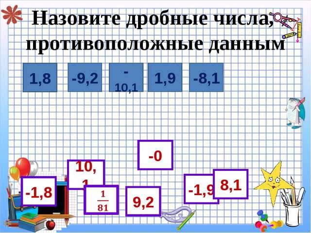 Назовите дробные числа, противоположные данным  1,8 -1,8 -9,2 1,9 -10,1 -8,1...