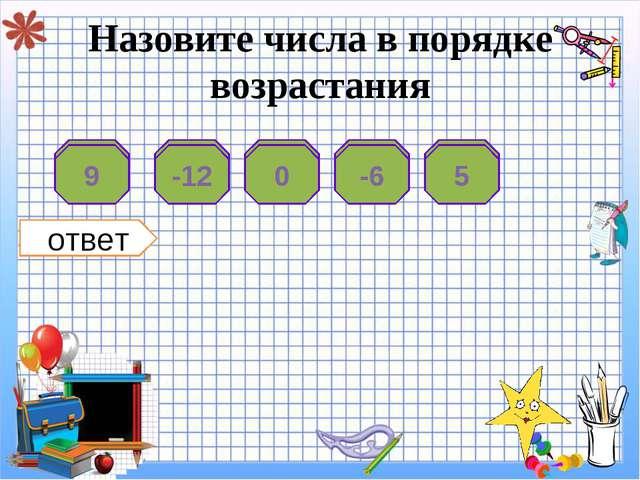 Назовите числа в порядке возрастания 9 -12 0 -6 5 5 -6 0 -12 9 ответ