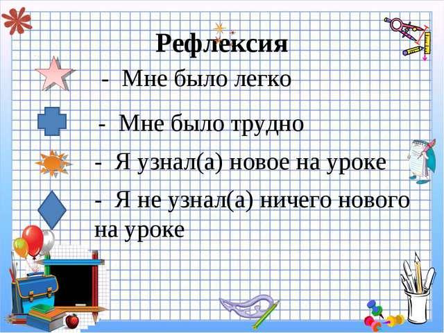 Рефлексия - Мне было легко - Мне было трудно - Я узнал(а) новое на уроке - Я...