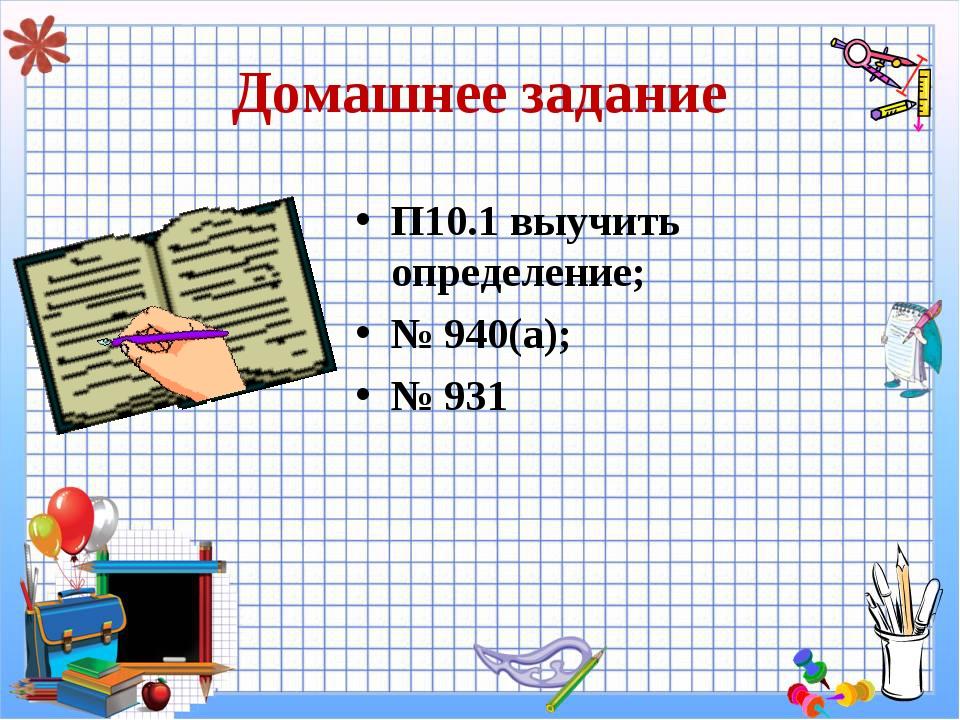 Домашнее задание П10.1 выучить определение; № 940(а); № 931