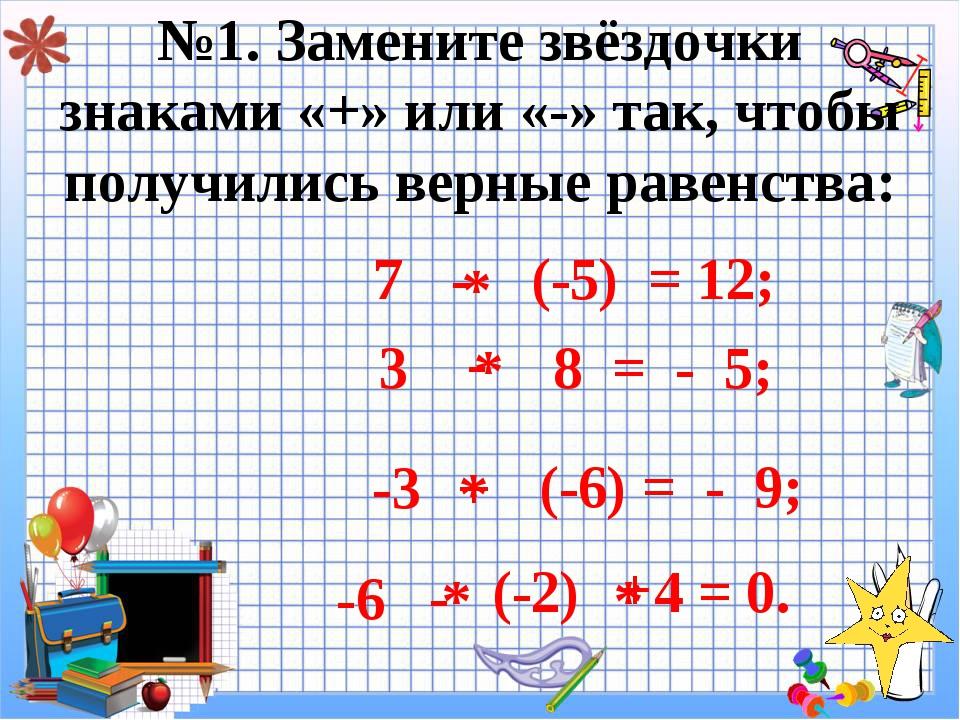 №1. Замените звёздочки знаками «+» или «-» так, чтобы получились верные равен...