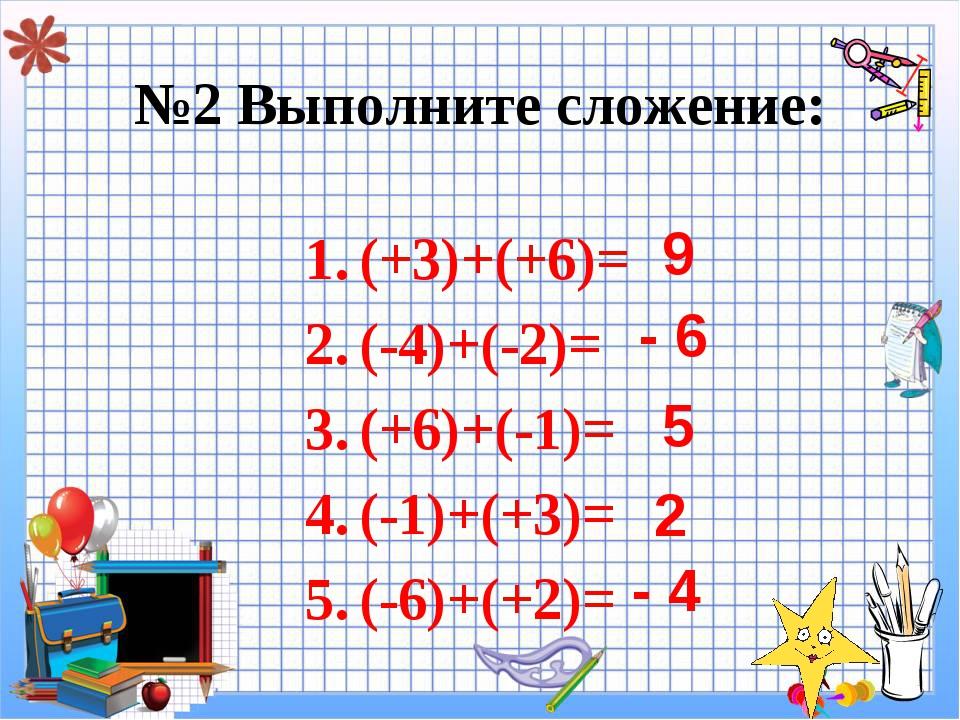 №2 Выполните сложение: (+3)+(+6)= (-4)+(-2)= (+6)+(-1)= (-1)+(+3)= (-6)+(+2)...