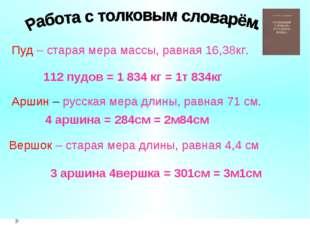 Пуд – старая мера массы, равная 16,38кг. 112 пудов = 1 834 кг = 1т 834кг Верш