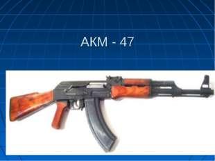 АКМ - 47
