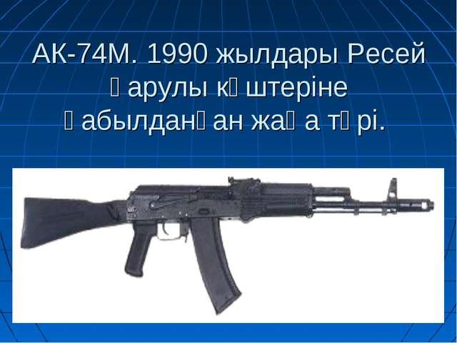 АК-74М. 1990 жылдары Ресей қарулы күштеріне қабылданған жаңа түрі.