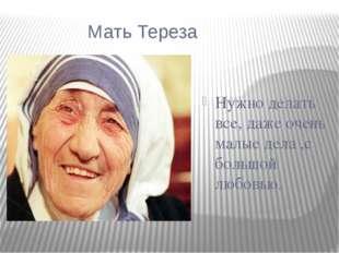 Мать Тереза Нужно делать все, даже очень малые дела ,с большой любовью.