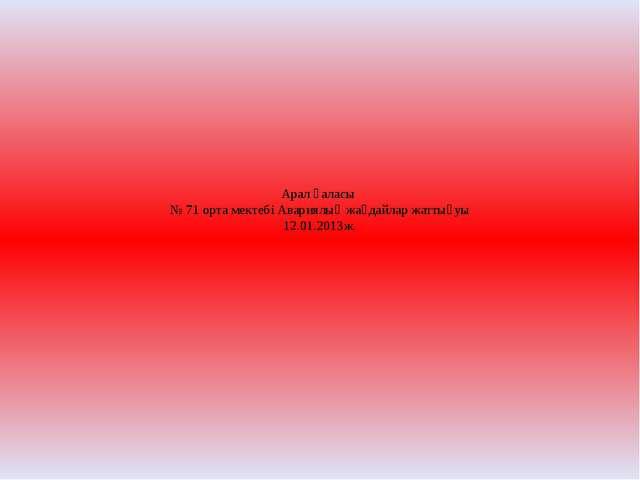Арал қаласы № 71 орта мектебі Авариялық жағдайлар жаттығуы 12.01.2013ж.