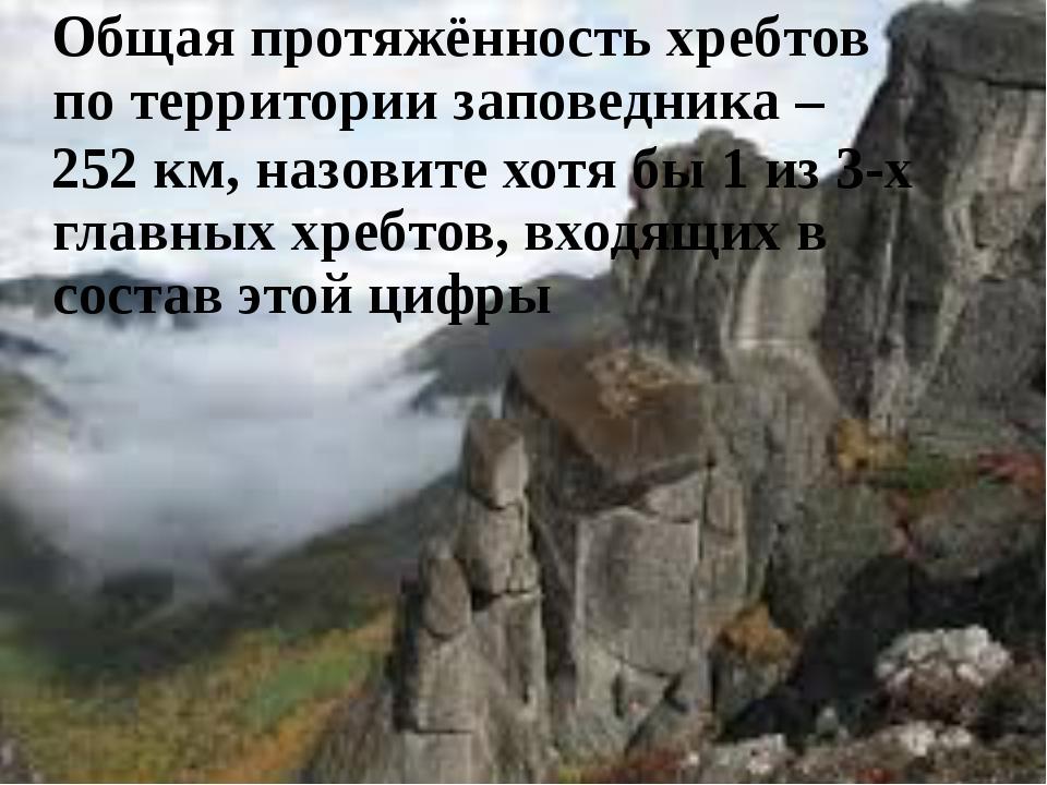 Общая протяжённость хребтов по территории заповедника – 252 км, назовите хо...