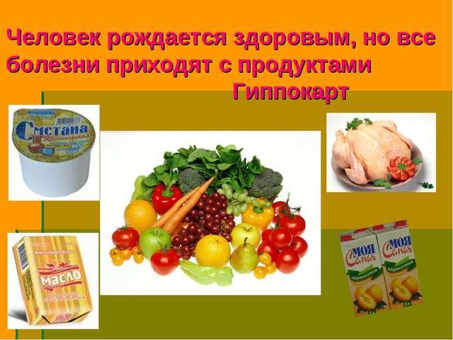 Человек рождается здоровым, но все болезни приходят с продуктами Гиппокарт