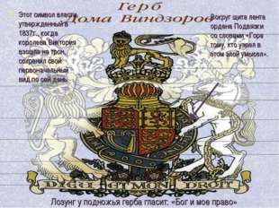 Этот символ власти, утвержденный в 1837г., когда королева Виктория взошла на