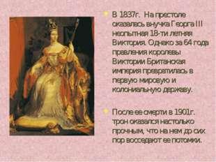 В 1837г. На престоле оказалась внучка Георга III неопытная 18-ти летняя Викто