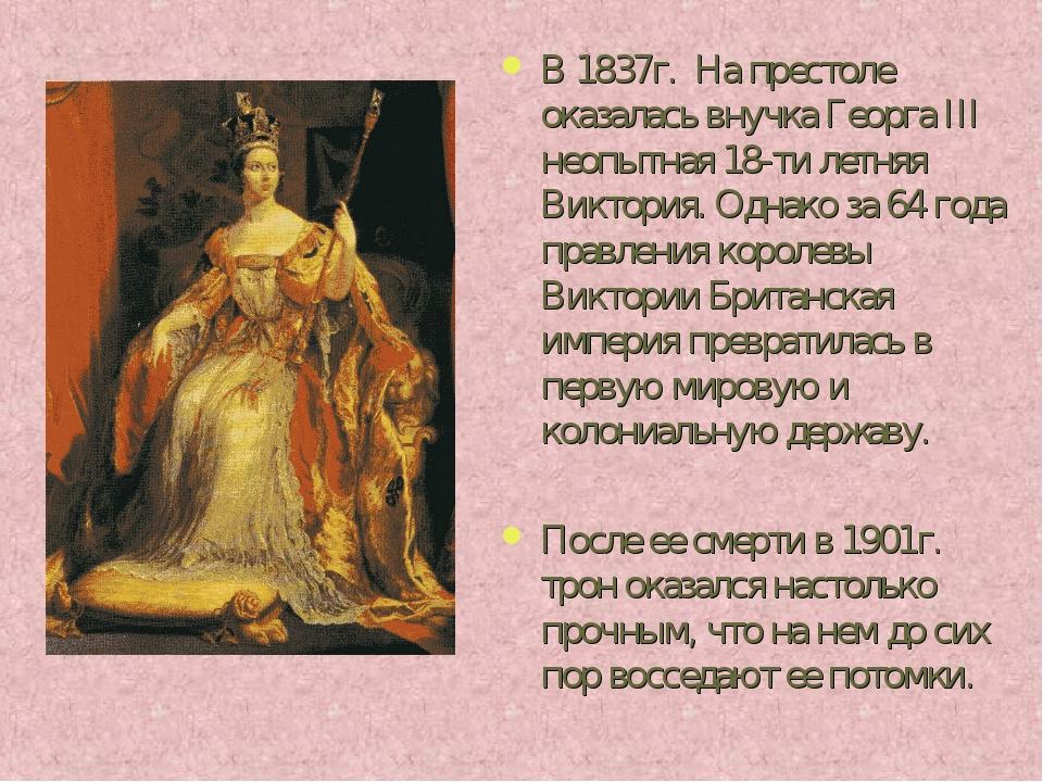 В 1837г. На престоле оказалась внучка Георга III неопытная 18-ти летняя Викто...