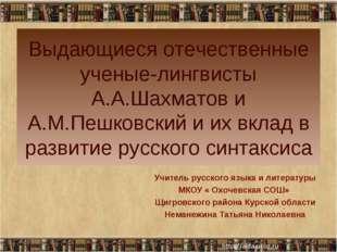 Выдающиеся отечественные ученые-лингвисты А.А.Шахматов и А.М.Пешковский и их