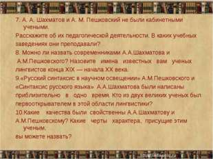 7. А. А. Шахматов и А. М. Пешковский не были кабинетными учеными. Расскажите