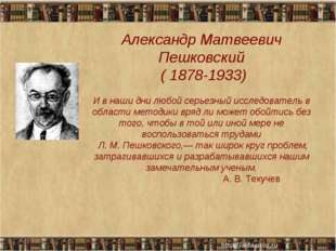 Александр Матвеевич Пешковский ( 1878-1933) И в наши дни любой серьезный иссл