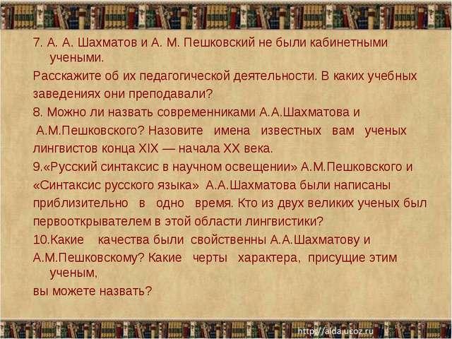 7. А. А. Шахматов и А. М. Пешковский не были кабинетными учеными. Расскажите...