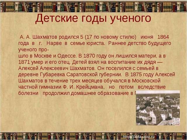 Детские годы ученого А. А. Шахматов родился 5 (17 по новому стилю) июня 1864...