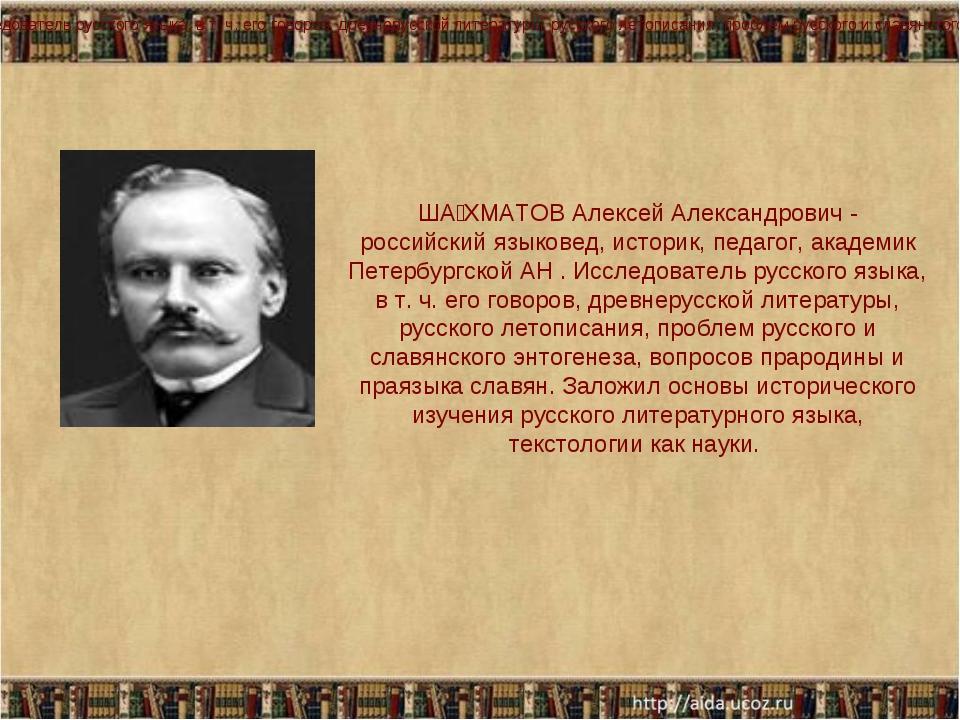 ША́ХМАТОВ Алексей Александрович - российский языковед, историк, педагог, акад...