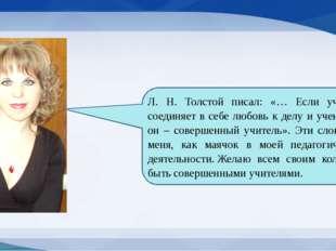 Л. Н. Толстой писал: «… Если учитель соединяет в себе любовь к делу и ученик