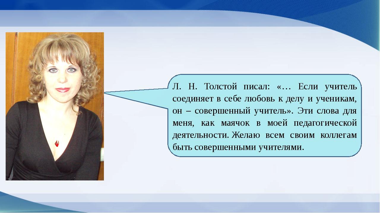 Л. Н. Толстой писал: «… Если учитель соединяет в себе любовь к делу и ученик...