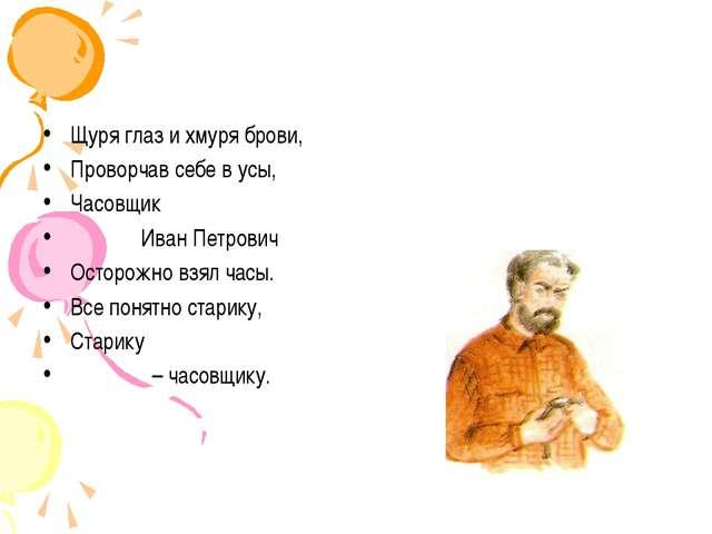 Щуря глаз и хмуря брови, Проворчав себе в усы, Часовщик Иван Петрович Осторож...