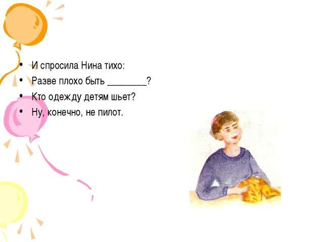 И спросила Нина тихо: Разве плохо быть ________? Кто одежду детям шьет? Ну, к...