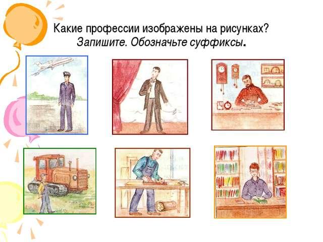 Какие профессии изображены на рисунках? Запишите. Обозначьте суффиксы.