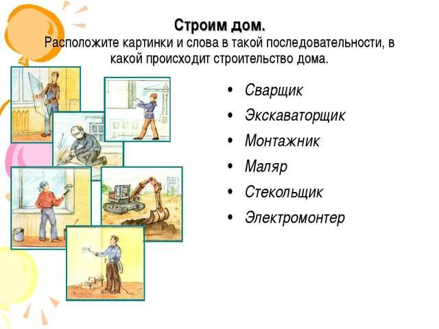 Строим дом. Расположите картинки и слова в такой последовательности, в какой...