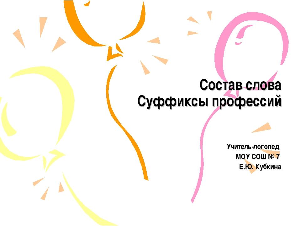 Состав слова Суффиксы профессий Учитель-логопед МОУ СОШ № 7 Е.Ю. Кубкина