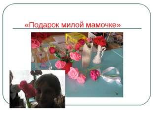 «Подарок милой мамочке»